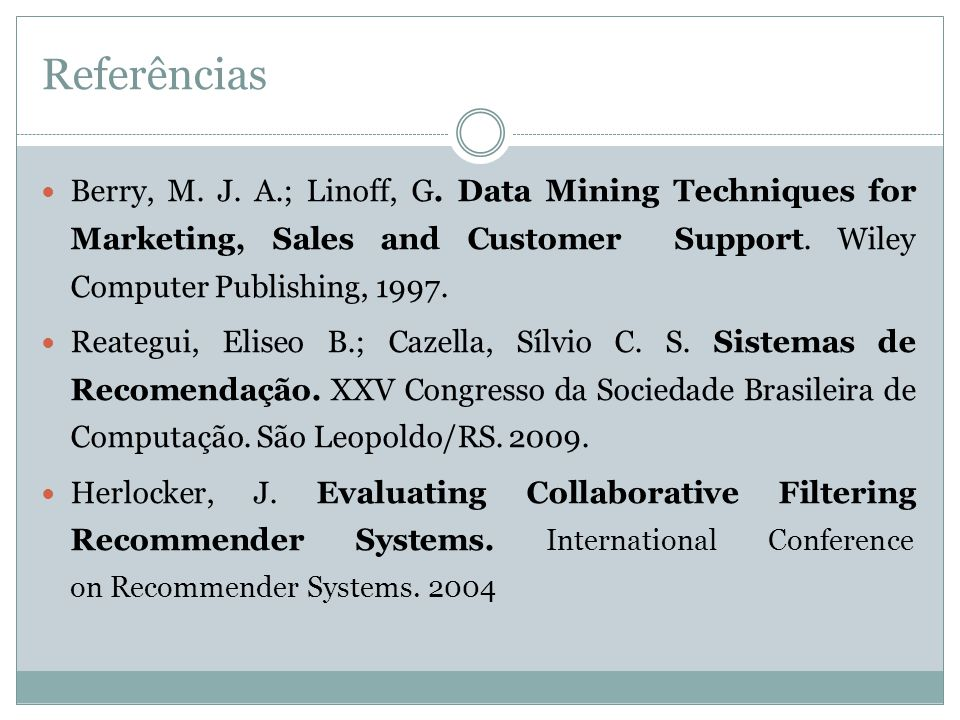Referências Berry, M. J. A.; Linoff, G. Data Mining Techniques for Marketing, Sales and Customer Support. Wiley Computer Publishing, 1997. Reategui, E