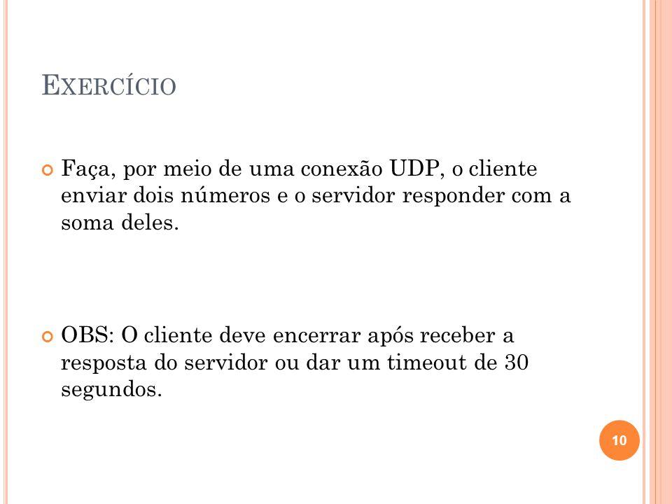 E XERCÍCIO Faça, por meio de uma conexão UDP, o cliente enviar dois números e o servidor responder com a soma deles.