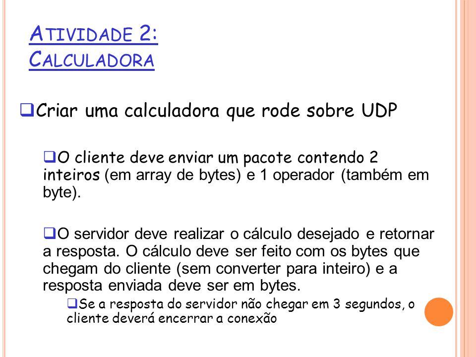 Criar uma calculadora que rode sobre UDP O cliente deve enviar um pacote contendo 2 inteiros (em array de bytes) e 1 operador (também em byte).