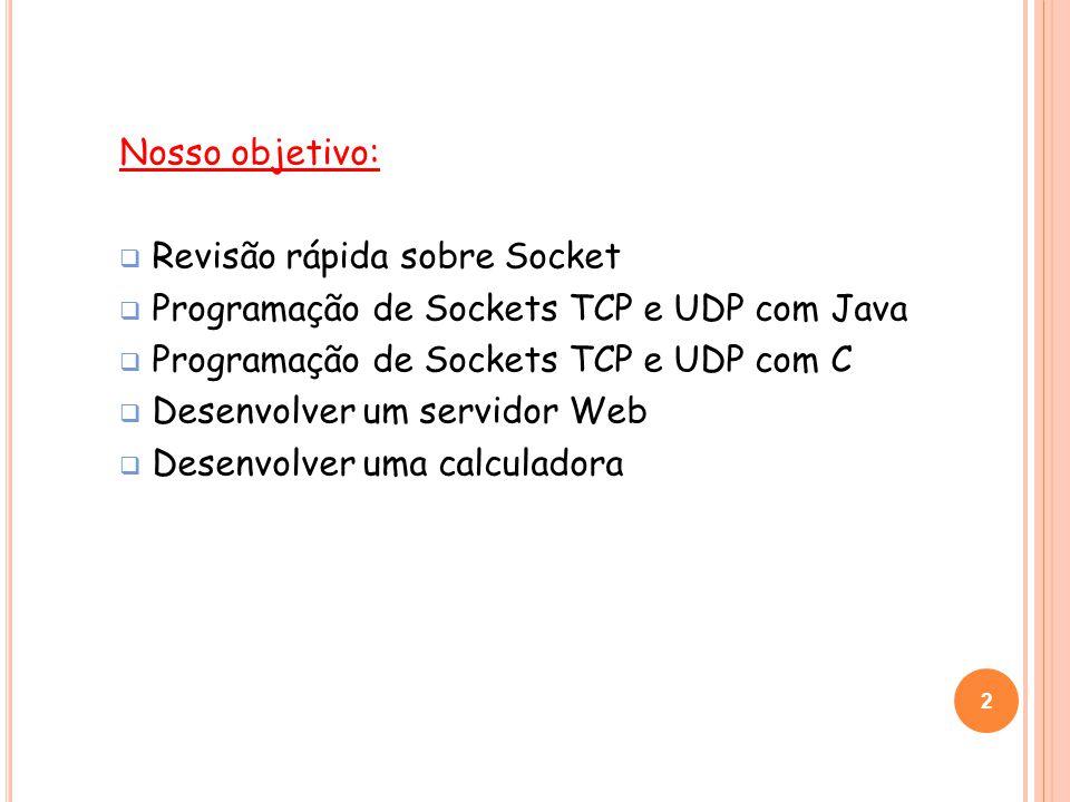 2 Nosso objetivo: Revisão rápida sobre Socket Programação de Sockets TCP e UDP com Java Programação de Sockets TCP e UDP com C Desenvolver um servidor Web Desenvolver uma calculadora