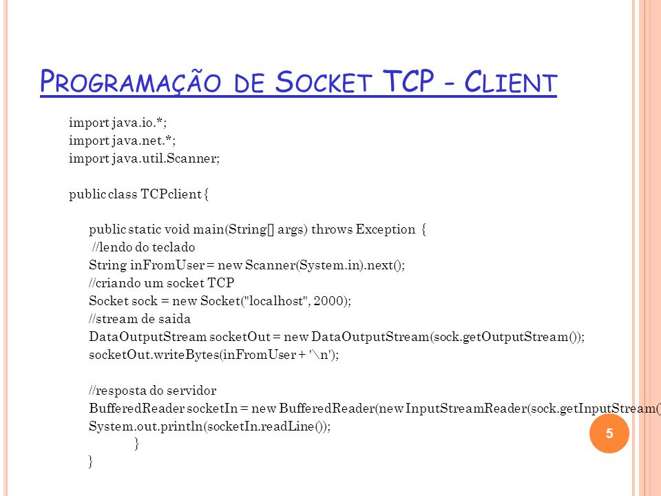 P ROGRAMAÇÃO DE S OCKET TCP - C LIENT import java.io.*; import java.net.*; import java.util.Scanner; public class TCPclient { public static void main(String[] args) throws Exception { //lendo do teclado String inFromUser = new Scanner(System.in).next(); //criando um socket TCP Socket sock = new Socket( localhost , 2000); //stream de saida DataOutputStream socketOut = new DataOutputStream(sock.getOutputStream()); socketOut.writeBytes(inFromUser + \n ); //resposta do servidor BufferedReader socketIn = new BufferedReader(new InputStreamReader(sock.getInputStream())); System.out.println(socketIn.readLine()); } 5