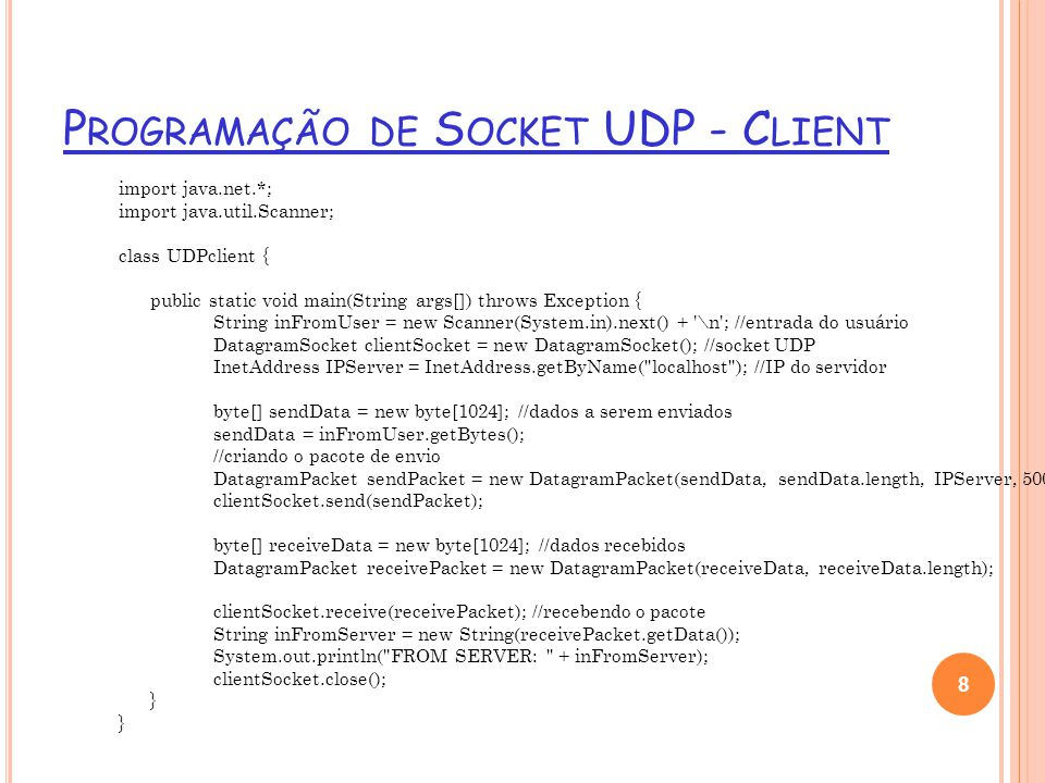 P ROGRAMAÇÃO DE S OCKET UDP - C LIENT import java.net.*; import java.util.Scanner; class UDPclient { public static void main(String args[]) throws Exception { String inFromUser = new Scanner(System.in).next() + \n ; //entrada do usuário DatagramSocket clientSocket = new DatagramSocket(); //socket UDP InetAddress IPServer = InetAddress.getByName( localhost ); //IP do servidor byte[] sendData = new byte[1024]; //dados a serem enviados sendData = inFromUser.getBytes(); //criando o pacote de envio DatagramPacket sendPacket = new DatagramPacket(sendData, sendData.length, IPServer, 5000); clientSocket.send(sendPacket); byte[] receiveData = new byte[1024]; //dados recebidos DatagramPacket receivePacket = new DatagramPacket(receiveData, receiveData.length); clientSocket.receive(receivePacket); //recebendo o pacote String inFromServer = new String(receivePacket.getData()); System.out.println( FROM SERVER: + inFromServer); clientSocket.close(); } 8