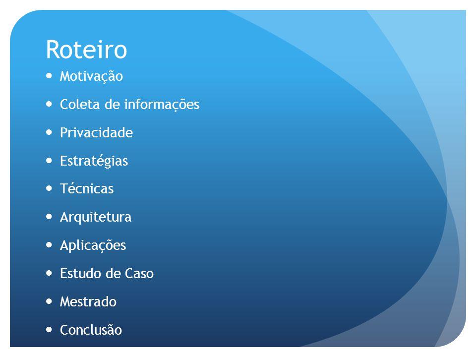 Roteiro Motivação Coleta de informações Privacidade Estratégias Técnicas Arquitetura Aplicações Estudo de Caso Mestrado Conclusão