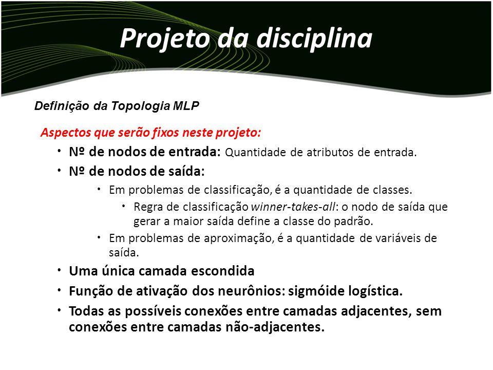 Projeto da disciplina Aspectos que serão fixos neste projeto: Nº de nodos de entrada: Quantidade de atributos de entrada.