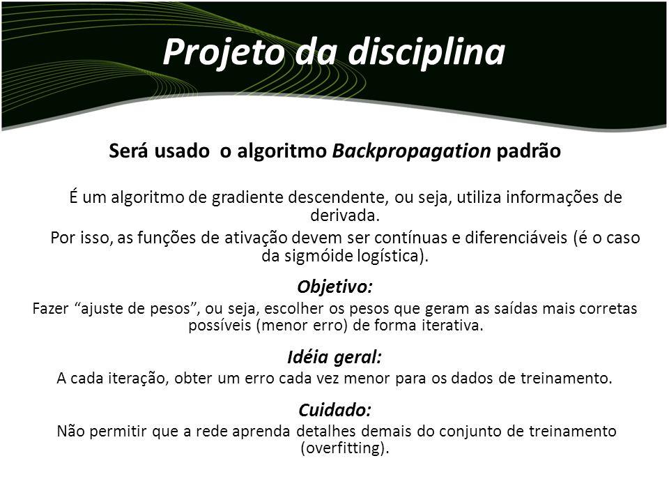 Projeto da disciplina Será usado o algoritmo Backpropagation padrão É um algoritmo de gradiente descendente, ou seja, utiliza informações de derivada.