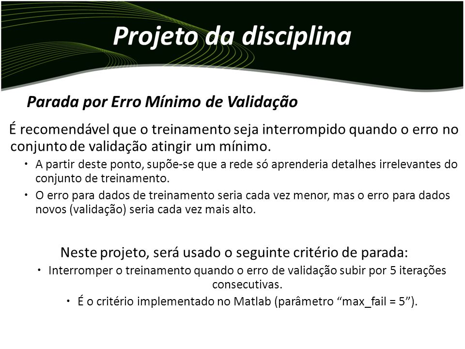Projeto da disciplina Iteração SSE Iteração Conjunto de treinamento Conjunto de validação (neste exemplo, observado a cada 3 iterações) Erro mínimo de