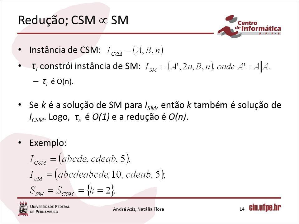 Redução; CSM SM Instância de CSM: τ I constrói instância de SM: – τ I é O(n). Se k é a solução de SM para I SM, então k também é solução de I CSM. Log