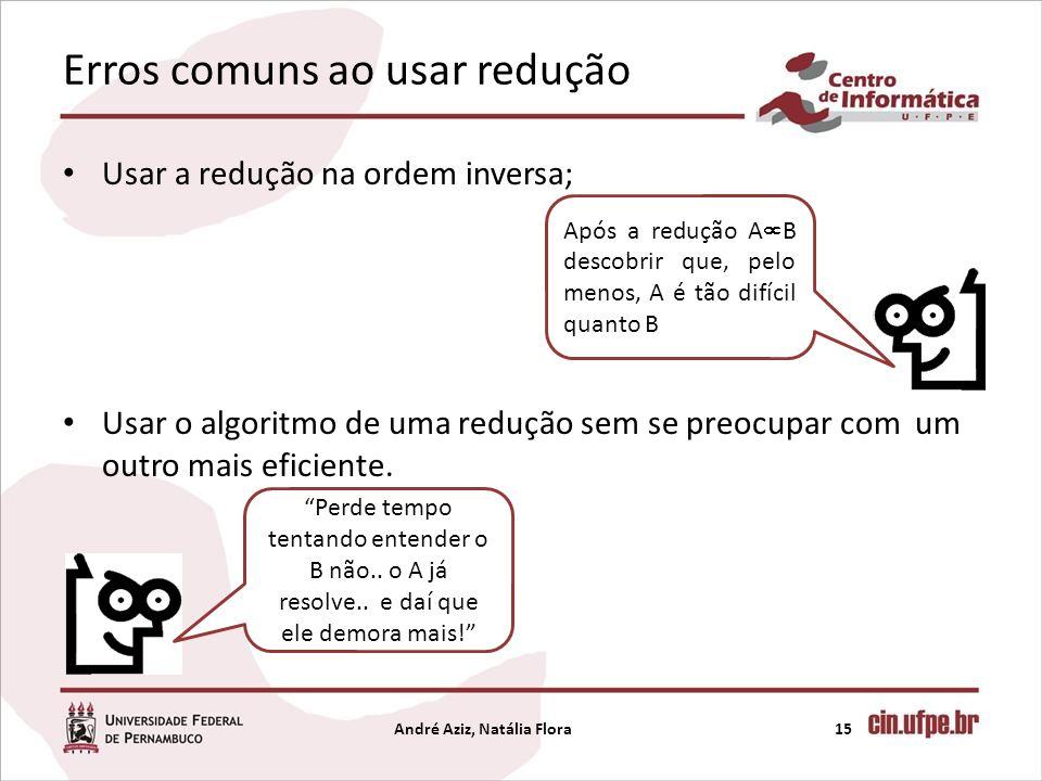 Erros comuns ao usar redução Usar a redução na ordem inversa; Usar o algoritmo de uma redução sem se preocupar com um outro mais eficiente. André Aziz