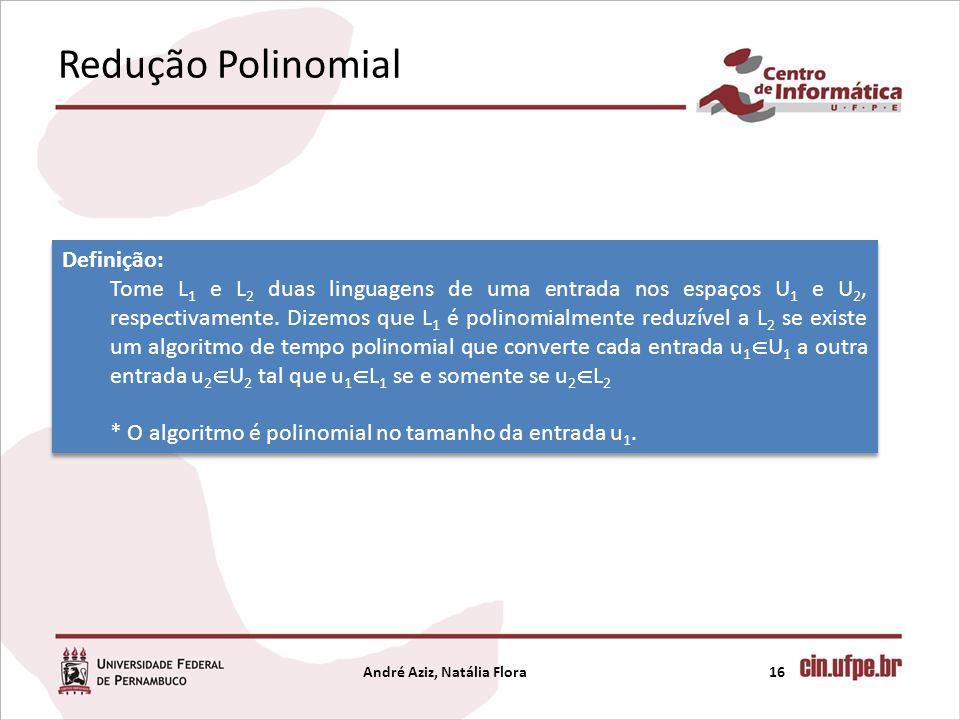 Redução Polinomial André Aziz, Natália Flora16 Definição: Tome L 1 e L 2 duas linguagens de uma entrada nos espaços U 1 e U 2, respectivamente. Dizemo