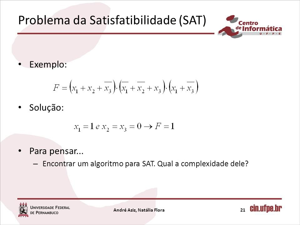 Problema da Satisfatibilidade (SAT) Exemplo: Solução: Para pensar... – Encontrar um algoritmo para SAT. Qual a complexidade dele? André Aziz, Natália