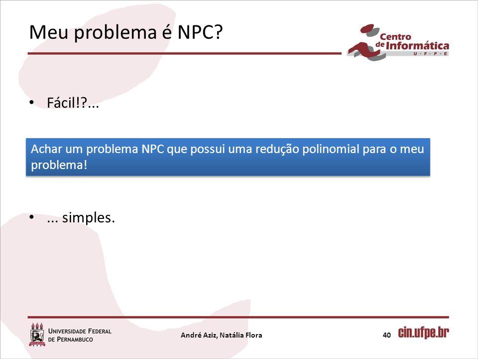 Meu problema é NPC? Fácil!?...... simples. André Aziz, Natália Flora40 Achar um problema NPC que possui uma redução polinomial para o meu problema!
