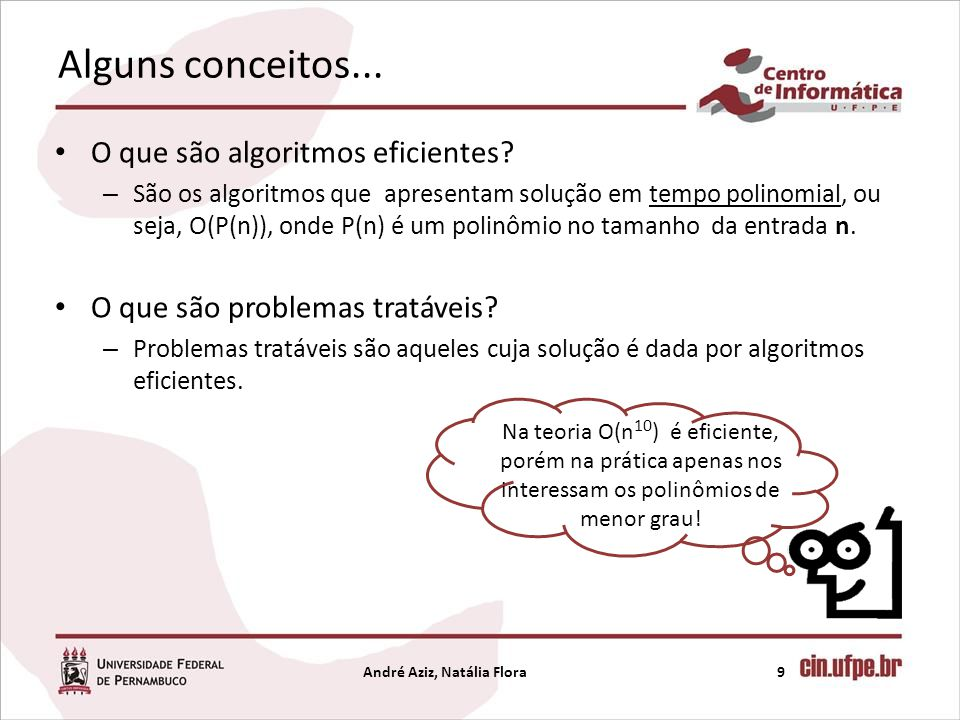 Alguns conceitos... O que são algoritmos eficientes? – São os algoritmos que apresentam solução em tempo polinomial, ou seja, O(P(n)), onde P(n) é um