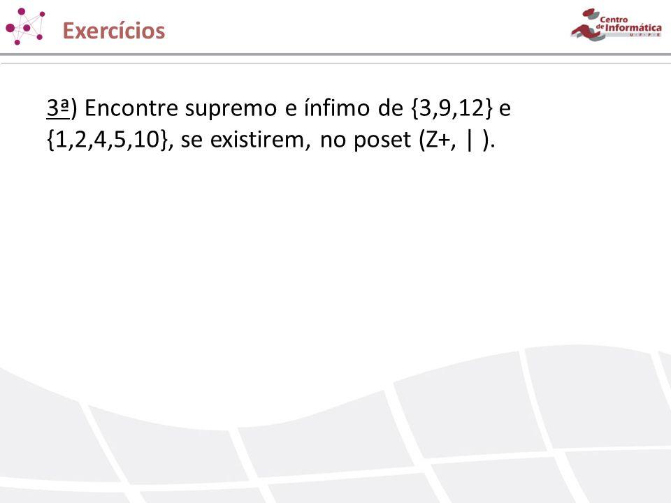 Exercícios 3ª) Encontre supremo e ínfimo de {3,9,12} e {1,2,4,5,10}, se existirem, no poset (Z+,   ).