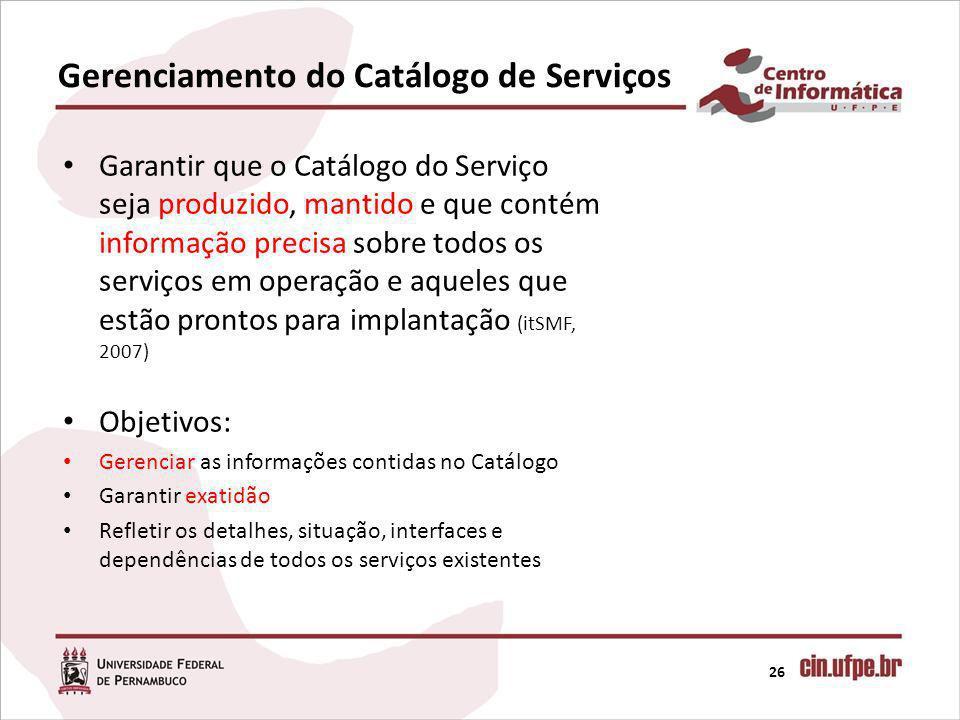 Gerenciamento do Catálogo de Serviços 26 Garantir que o Catálogo do Serviço seja produzido, mantido e que contém informação precisa sobre todos os ser