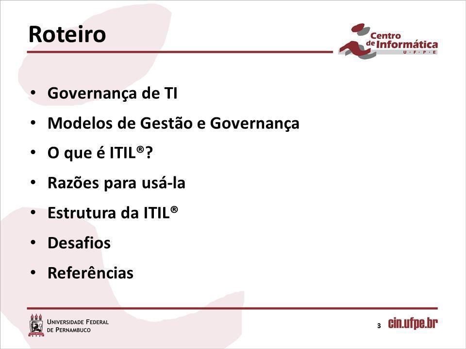 Governança de TI Modelos de Gestão e Governança O que é ITIL®? Razões para usá-la Estrutura da ITIL® Desafios Referências 3 Roteiro