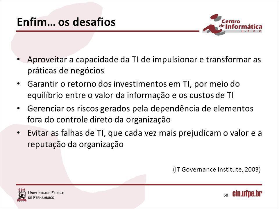 Enfim… os desafios 60 (IT Governance Institute, 2003) Aproveitar a capacidade da TI de impulsionar e transformar as práticas de negócios Garantir o re