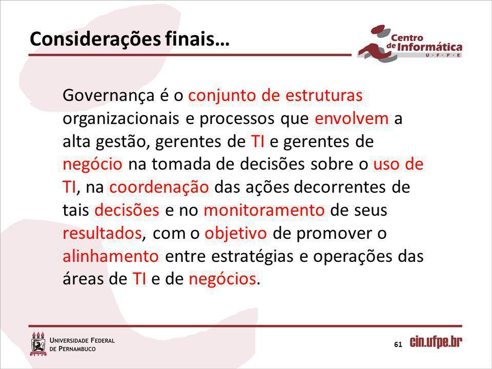 Considerações finais… 61 Governança é o conjunto de estruturas organizacionais e processos que envolvem a alta gestão, gerentes de TI e gerentes de ne
