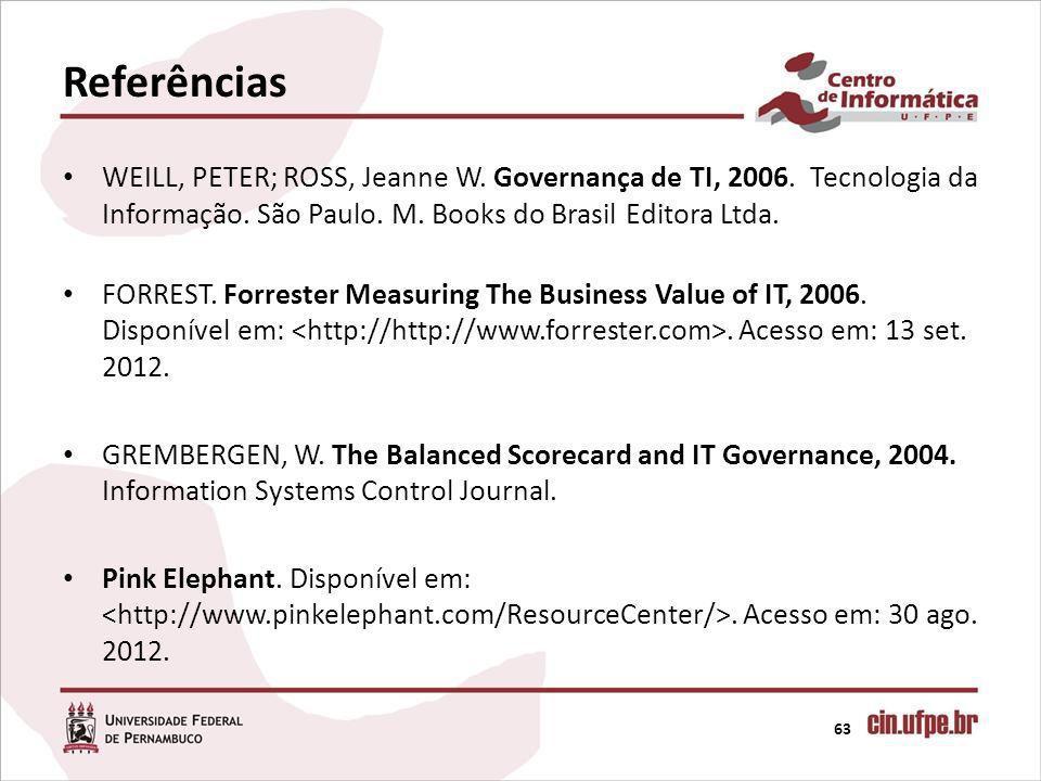 Referências 63 WEILL, PETER; ROSS, Jeanne W. Governança de TI, 2006. Tecnologia da Informação. São Paulo. M. Books do Brasil Editora Ltda. FORREST. Fo