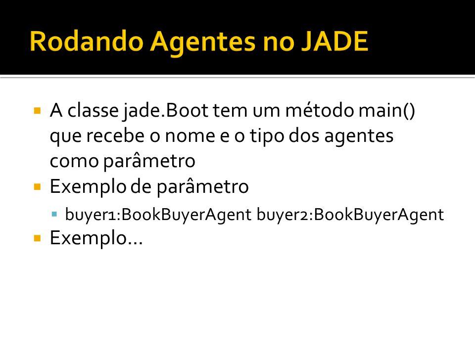 A classe jade.Boot tem um método main() que recebe o nome e o tipo dos agentes como parâmetro Exemplo de parâmetro buyer1:BookBuyerAgent buyer2:BookBu