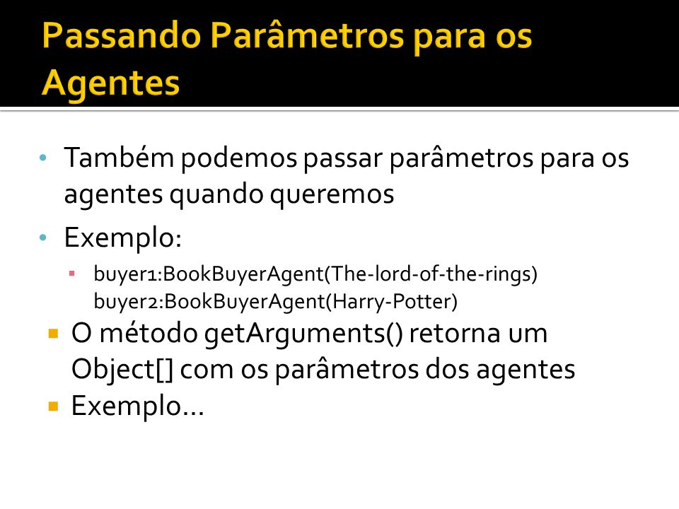 Também podemos passar parâmetros para os agentes quando queremos Exemplo: buyer1:BookBuyerAgent(The-lord-of-the-rings) buyer2:BookBuyerAgent(Harry-Pot