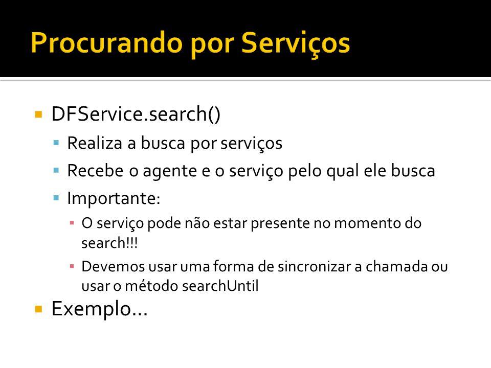 DFService.search() Realiza a busca por serviços Recebe o agente e o serviço pelo qual ele busca Importante: O serviço pode não estar presente no momen