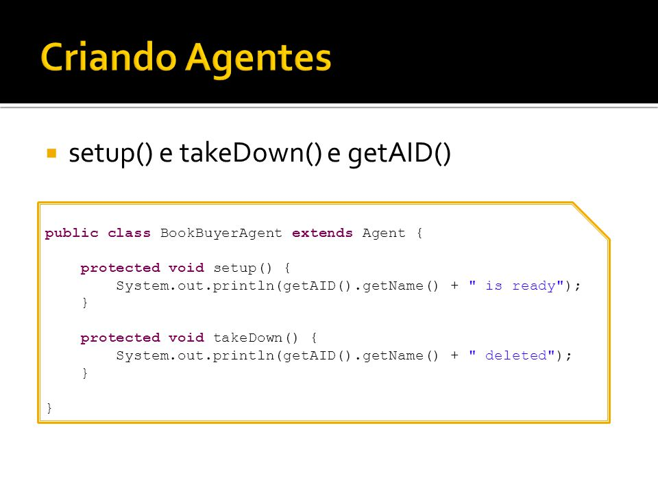 setup() e takeDown() e getAID() public class BookBuyerAgent extends Agent { protected void setup() { System.out.println(getAID().getName() +