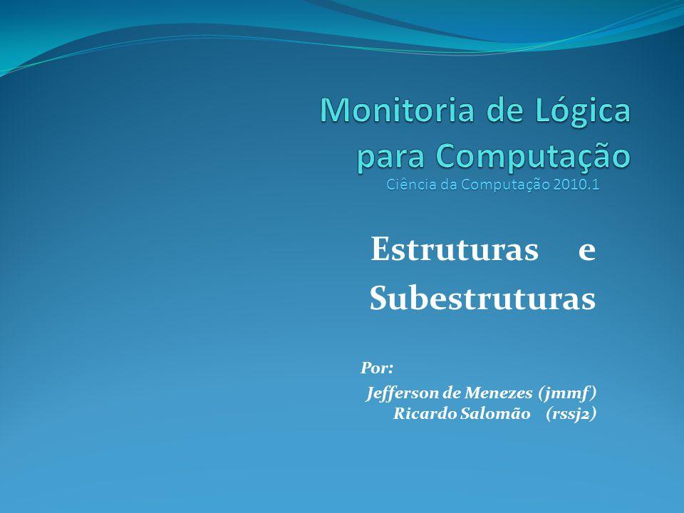 Estruturas e Subestruturas Por: Jefferson de Menezes (jmmf) Ricardo Salomão (rssj2) Ciência da Computação 2010.1