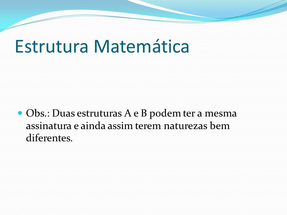 Estrutura Matemática Obs.: Duas estruturas A e B podem ter a mesma assinatura e ainda assim terem naturezas bem diferentes.