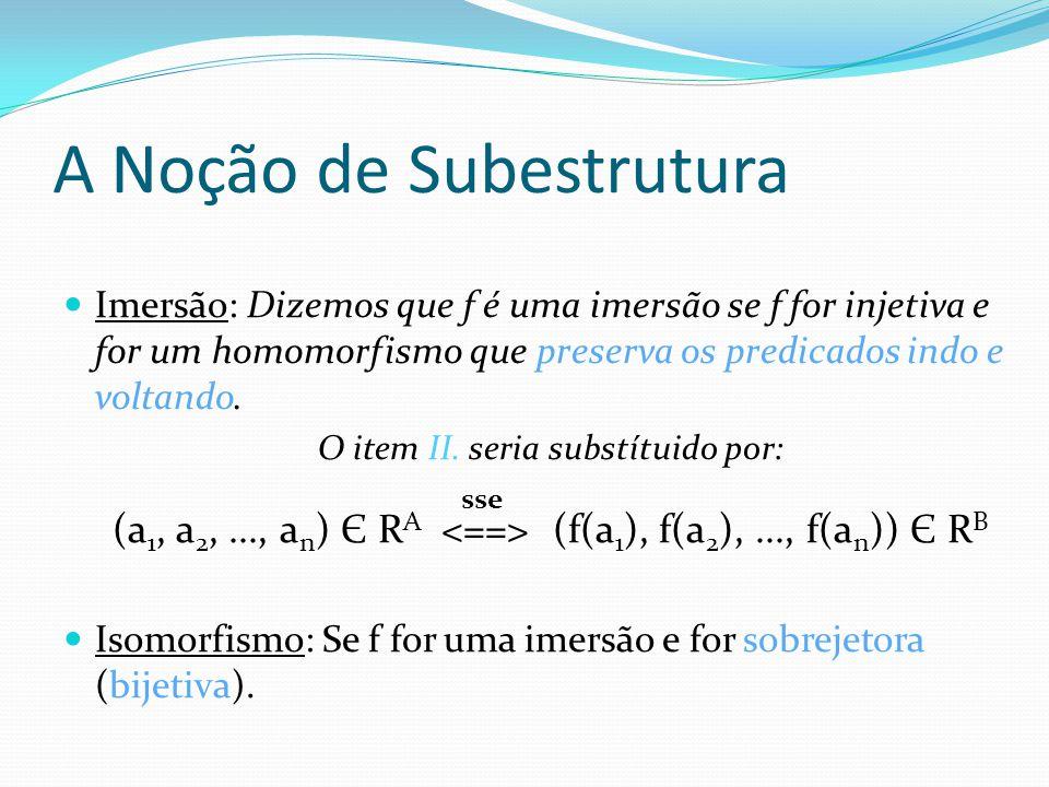 Imersão: Dizemos que f é uma imersão se f for injetiva e for um homomorfismo que preserva os predicados indo e voltando. O item II. seria substítuido