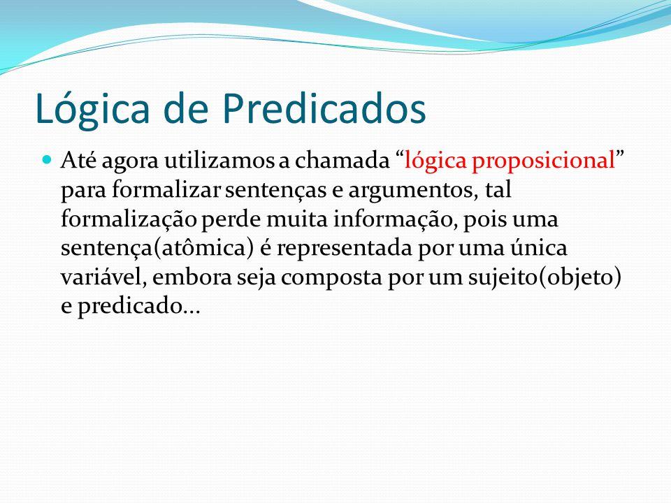 Lógica de Predicados Com a linguagem simbólica enriquecida de símbolos para objetos e símbolos para predicados Frege definiu o que se chama de Lógica de predicados ou Lógica de Primeira Ordem.