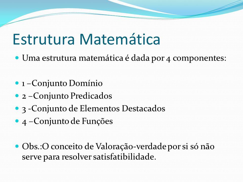 Estrutura Matemática Uma estrutura matemática é dada por 4 componentes: 1 –Conjunto Domínio 2 –Conjunto Predicados 3 -Conjunto de Elementos Destacados