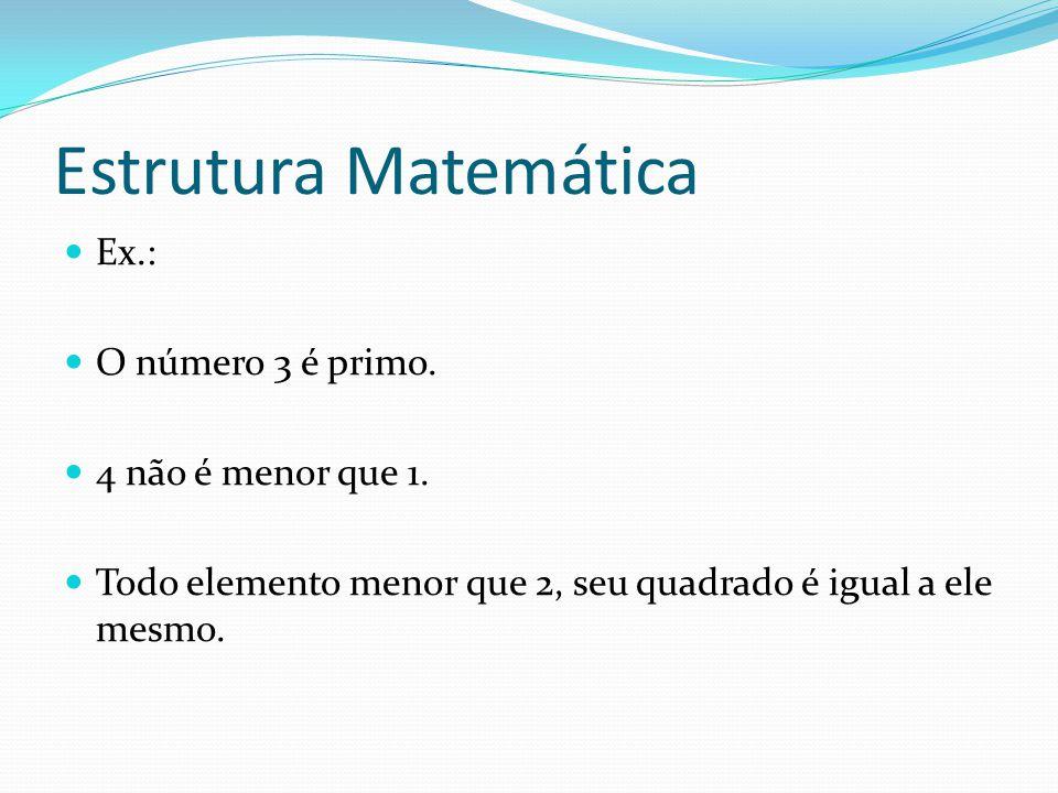 Estrutura Matemática Ex.: O número 3 é primo. 4 não é menor que 1. Todo elemento menor que 2, seu quadrado é igual a ele mesmo.