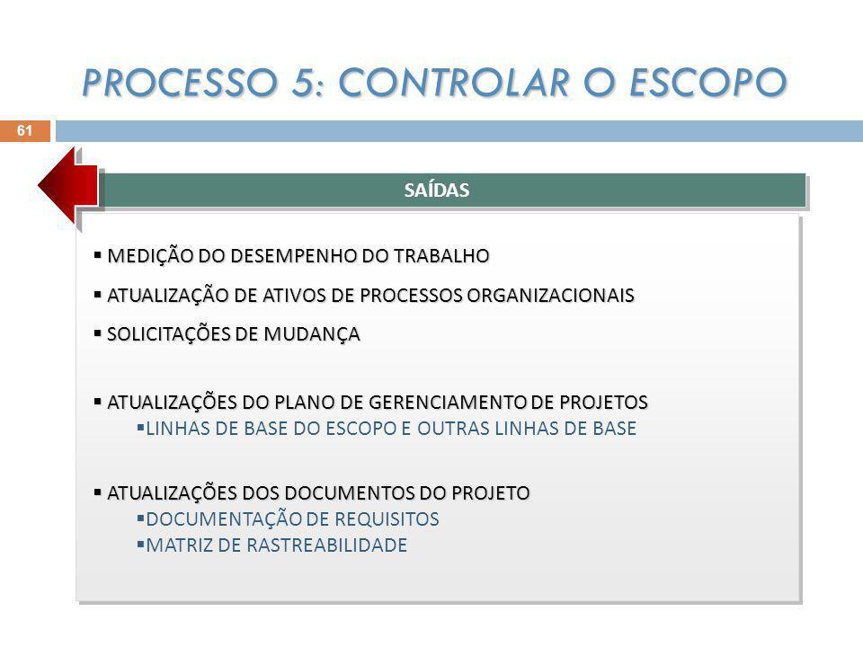 61 MEDIÇÃO DO DESEMPENHO DO TRABALHO MEDIÇÃO DO DESEMPENHO DO TRABALHO ATUALIZAÇÃO DE ATIVOS DE PROCESSOS ORGANIZACIONAIS ATUALIZAÇÃO DE ATIVOS DE PROCESSOS ORGANIZACIONAIS SOLICITAÇÕES DE MUDANÇA SOLICITAÇÕES DE MUDANÇA ATUALIZAÇÕES DO PLANO DE GERENCIAMENTO DE PROJETOS ATUALIZAÇÕES DO PLANO DE GERENCIAMENTO DE PROJETOS LINHAS DE BASE DO ESCOPO E OUTRAS LINHAS DE BASE ATUALIZAÇÕES DOS DOCUMENTOS DO PROJETO ATUALIZAÇÕES DOS DOCUMENTOS DO PROJETO DOCUMENTAÇÃO DE REQUISITOS MATRIZ DE RASTREABILIDADE MEDIÇÃO DO DESEMPENHO DO TRABALHO MEDIÇÃO DO DESEMPENHO DO TRABALHO ATUALIZAÇÃO DE ATIVOS DE PROCESSOS ORGANIZACIONAIS ATUALIZAÇÃO DE ATIVOS DE PROCESSOS ORGANIZACIONAIS SOLICITAÇÕES DE MUDANÇA SOLICITAÇÕES DE MUDANÇA ATUALIZAÇÕES DO PLANO DE GERENCIAMENTO DE PROJETOS ATUALIZAÇÕES DO PLANO DE GERENCIAMENTO DE PROJETOS LINHAS DE BASE DO ESCOPO E OUTRAS LINHAS DE BASE ATUALIZAÇÕES DOS DOCUMENTOS DO PROJETO ATUALIZAÇÕES DOS DOCUMENTOS DO PROJETO DOCUMENTAÇÃO DE REQUISITOS MATRIZ DE RASTREABILIDADE SAÍDAS PROCESSO 5: CONTROLAR O ESCOPO