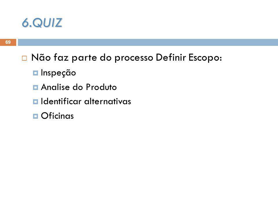69 Não faz parte do processo Definir Escopo: Inspeção Analise do Produto Identificar alternativas Oficinas 6.QUIZ