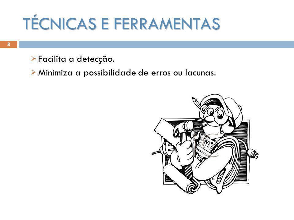 TÉCNICAS E FERRAMENTAS Facilita a detecção. Minimiza a possibilidade de erros ou lacunas. 8