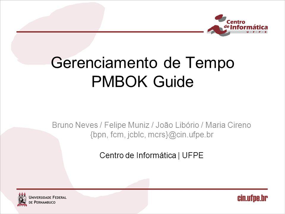 Gerenciamento de Tempo PMBOK Guide Bruno Neves / Felipe Muniz / João Libório / Maria Cireno {bpn, fcm, jcblc, mcrs}@cin.ufpe.br Centro de Informática