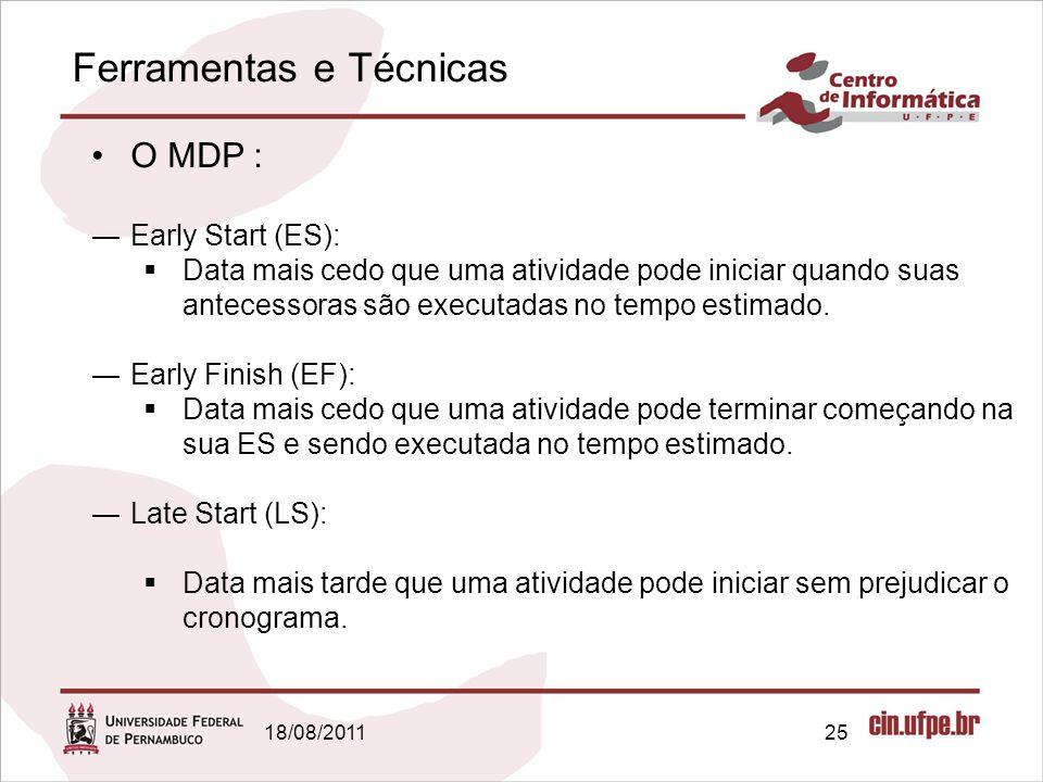 Ferramentas e Técnicas 18/08/201125 O MDP : Early Start (ES): Data mais cedo que uma atividade pode iniciar quando suas antecessoras são executadas no
