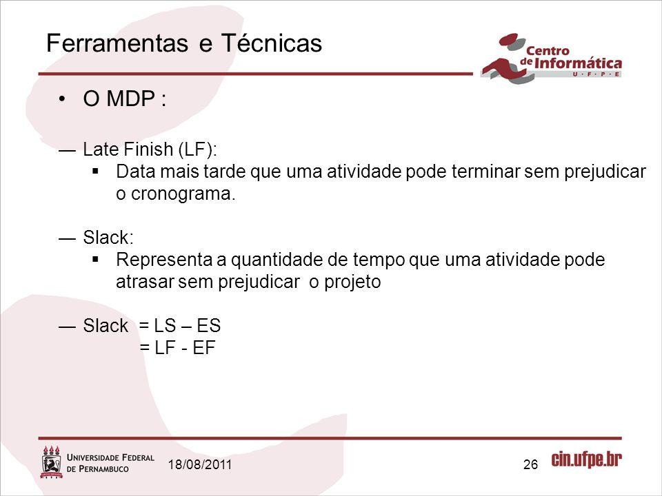 Ferramentas e Técnicas 18/08/201126 O MDP : Late Finish (LF): Data mais tarde que uma atividade pode terminar sem prejudicar o cronograma. Slack: Repr