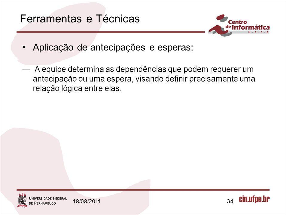 Ferramentas e Técnicas 18/08/201134 Aplicação de antecipações e esperas: A equipe determina as dependências que podem requerer um antecipação ou uma e