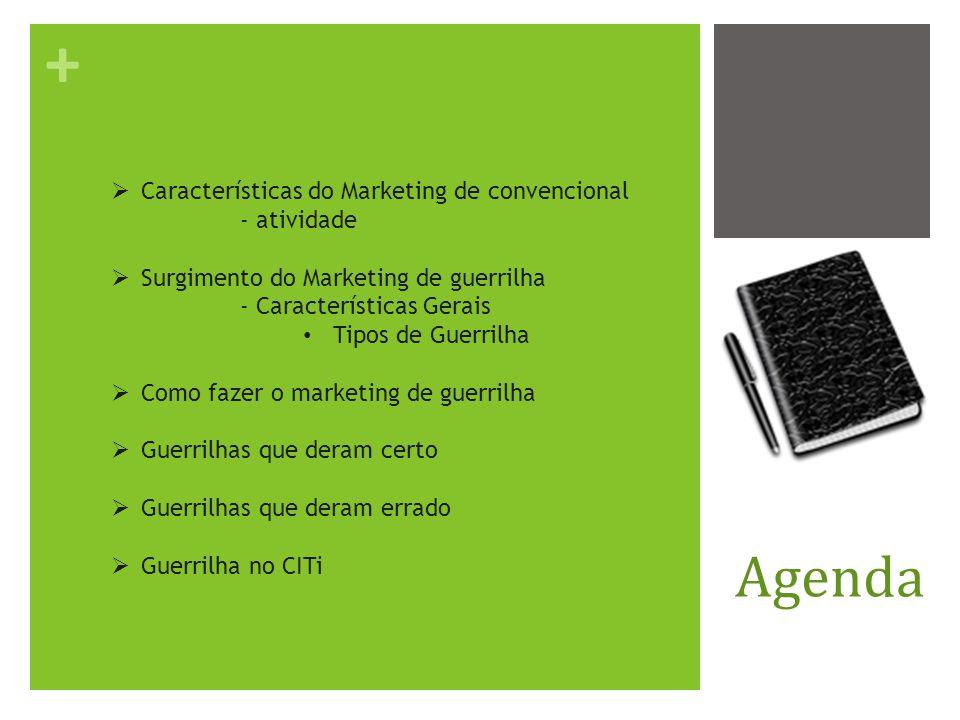 + Agenda Características do Marketing de convencional - atividade Surgimento do Marketing de guerrilha - Características Gerais Tipos de Guerrilha Como fazer o marketing de guerrilha Guerrilhas que deram certo Guerrilhas que deram errado Guerrilha no CITi