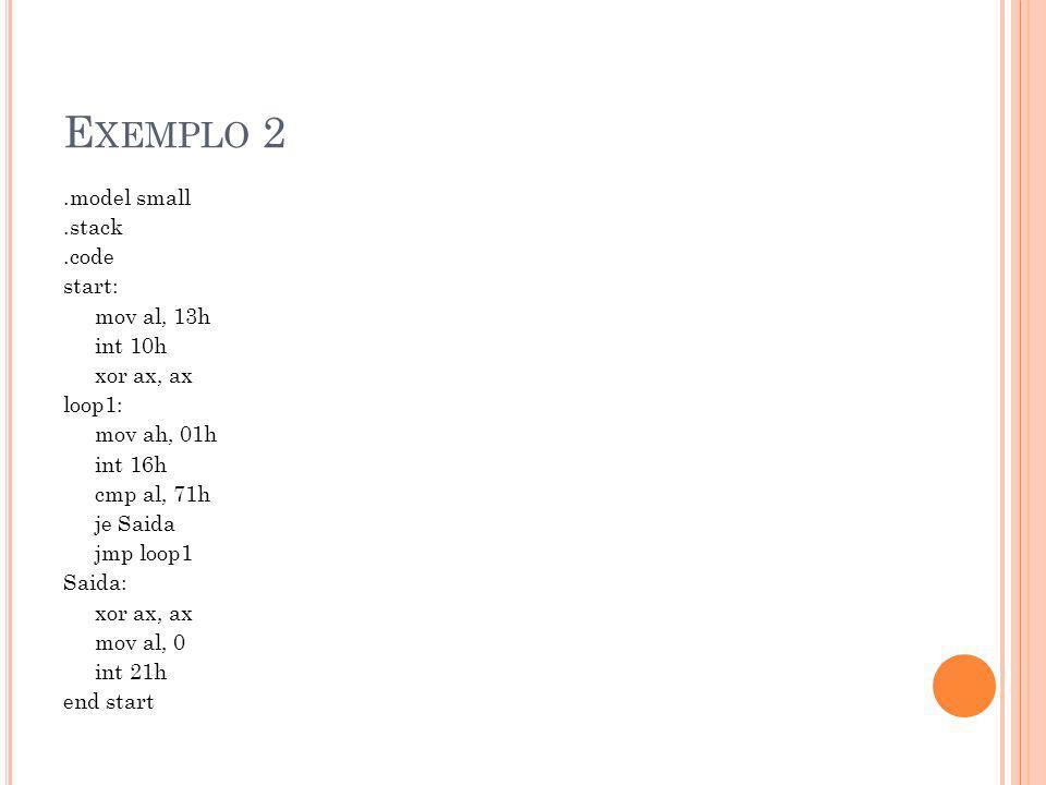 E XEMPLO 2.model small.stack.code start: mov al, 13h int 10h xor ax, ax loop1: mov ah, 01h int 16h cmp al, 71h je Saida jmp loop1 Saida: xor ax, ax mov al, 0 int 21h end start