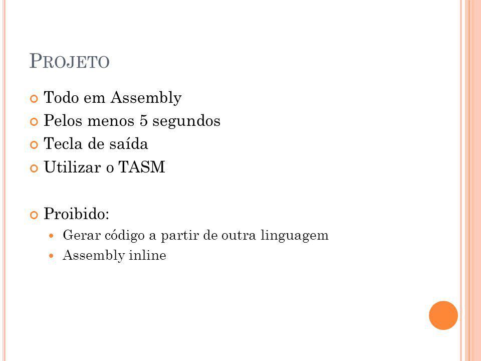 P ROJETO Todo em Assembly Pelos menos 5 segundos Tecla de saída Utilizar o TASM Proibido: Gerar código a partir de outra linguagem Assembly inline