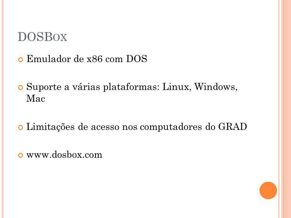 DOSB OX Emulador de x86 com DOS Suporte a várias plataformas: Linux, Windows, Mac Limitações de acesso nos computadores do GRAD www.dosbox.com