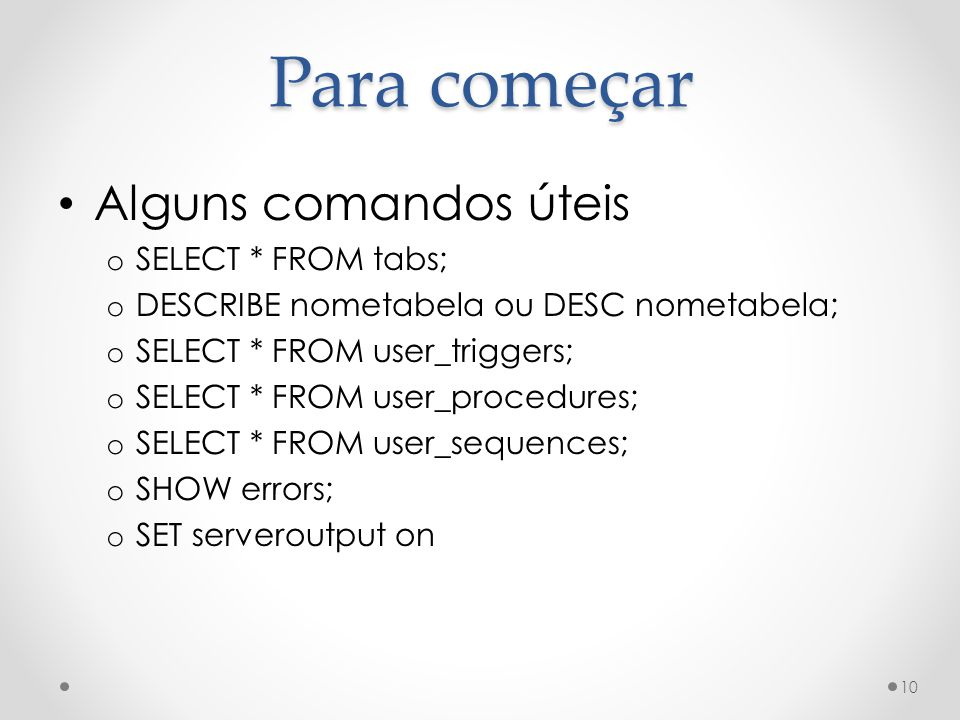 Alguns comandos úteis o SELECT * FROM tabs; o DESCRIBE nometabela ou DESC nometabela; o SELECT * FROM user_triggers; o SELECT * FROM user_procedures; o SELECT * FROM user_sequences; o SHOW errors; o SET serveroutput on 10 Para começar