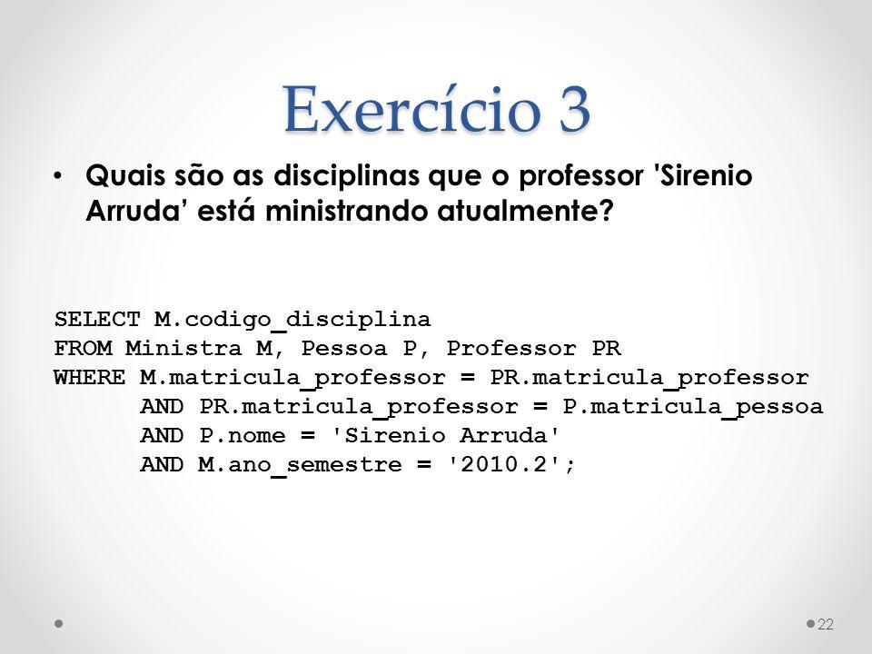 Exercício 3 Quais são as disciplinas que o professor 'Sirenio Arruda está ministrando atualmente? 22 SELECT M.codigo_disciplina FROM Ministra M, Pesso