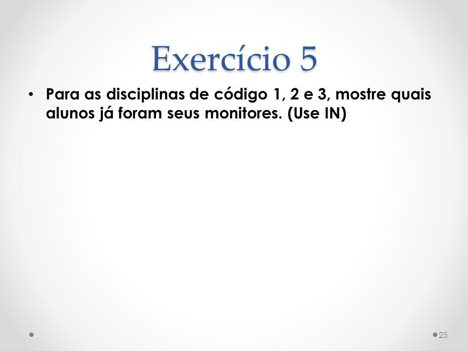 Exercício 5 Para as disciplinas de código 1, 2 e 3, mostre quais alunos já foram seus monitores. (Use IN) 25