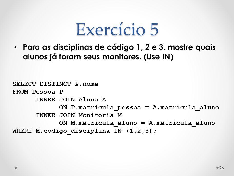 Exercício 5 Para as disciplinas de código 1, 2 e 3, mostre quais alunos já foram seus monitores. (Use IN) 26 SELECT DISTINCT P.nome FROM Pessoa P INNE