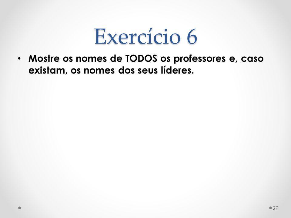 Exercício 6 Mostre os nomes de TODOS os professores e, caso existam, os nomes dos seus líderes. 27