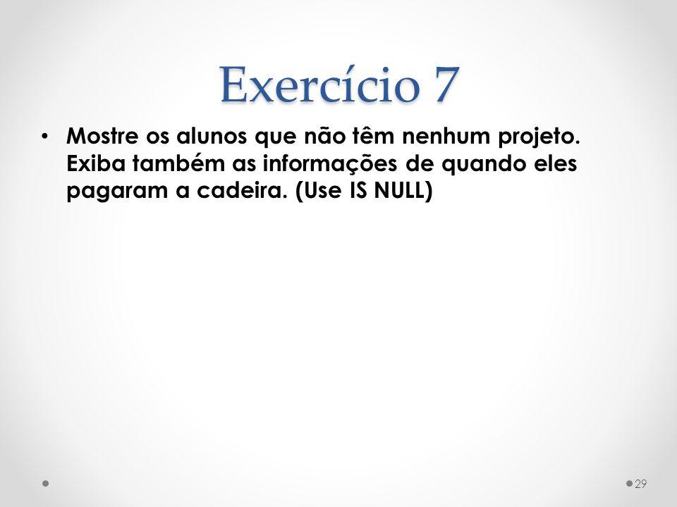 Exercício 7 Mostre os alunos que não têm nenhum projeto. Exiba também as informações de quando eles pagaram a cadeira. (Use IS NULL) 29