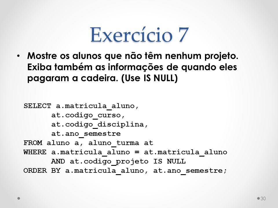 Exercício 7 Mostre os alunos que não têm nenhum projeto. Exiba também as informações de quando eles pagaram a cadeira. (Use IS NULL) 30 SELECT a.matri